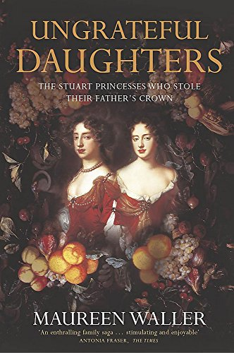 9780340794623: Ungrateful Daughters: The Stuart Princesses Who Stole Their Father's Crown