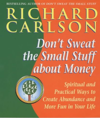 Don't Sweat the Small Stuff About Money: Spiritual and Practical Ways to Create Abundance and ...