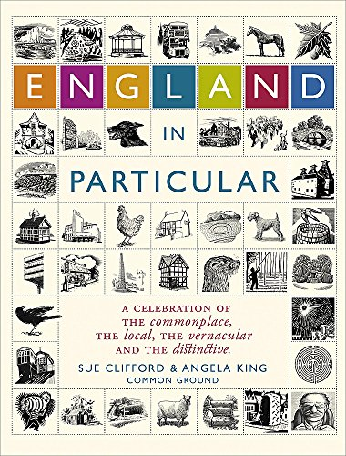 England in Particular: A Celebration of the Commonplace, the Local, the Vernacular and the Distinctive (9780340826164) by Clifford, Sue; King, Angela