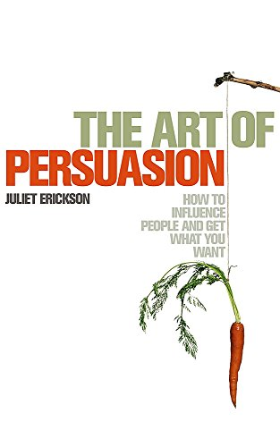 9780340830307: The Art of Persuasion: How to Influence People and Get What You Want