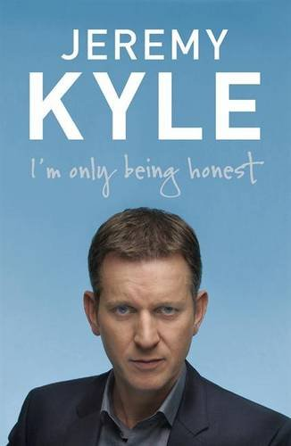 I'm Only Being Honest: Straight Talking from: Jeremy Kyle