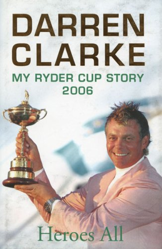 Heroes All : My Ryder Cup Story 2006 (INSCRIBED BY DARREN CLARKE ON HALF TITLE PAGE): Clarke, ...