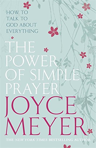 The Power of Simple Prayer: How to Talk to God about Everything: How to Talk with God About Everything (9780340943885) by Joyce Meyer