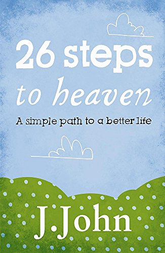 26 Steps to Heaven: A Simple Path to a Better Life: J. John