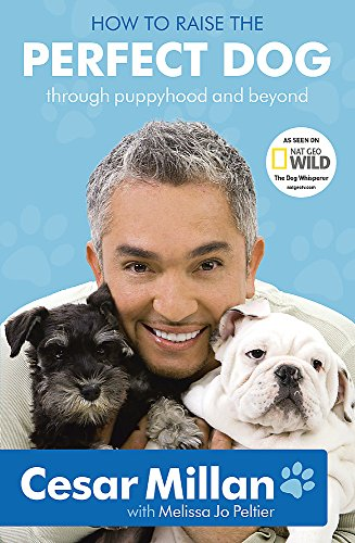 How to Raise the Perfect Dog: Through Puppyhood and Beyond. Cesar Millan with Melissa Jo Peltier (0340993073) by Cesar Millan