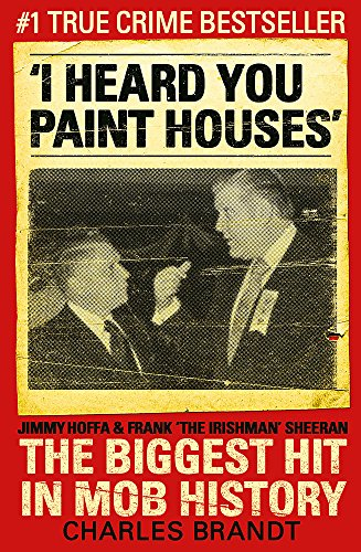 9780340993873: I Heard You Paint Houses: Frank 'The Irishman' Sheeran, Jimmy Hoffa, and the Biggest Hit in Mob History