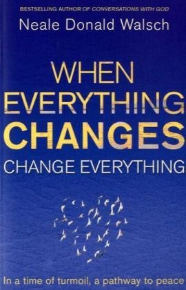 When Everything Changes: Change Everything in a Time of Turmoil, A Pathway to Peace: Neale Donald ...