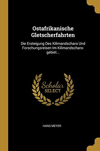 Ostafrikanische Gletscherfahrten: Die Ersteigung Des Kilimandscharo Und: Meyer, Hans