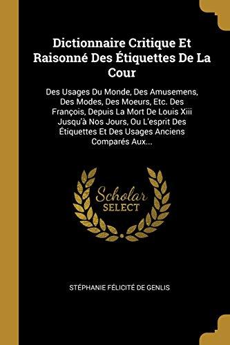 9780341524120: Dictionnaire Critique Et Raisonné Des Étiquettes De La Cour: Des Usages Du Monde, Des Amusemens, Des Modes, Des Moeurs, Etc. Des François, Depuis La ... Anciens Comparés Aux... (French Edition)