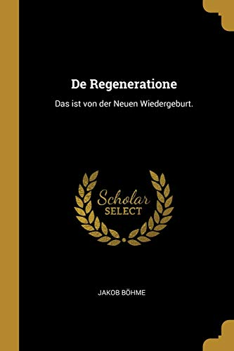 de Regeneratione: Das Ist Von Der Neuen: Jakob Böhme