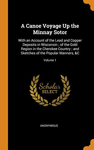 9780341781226: A Canoe Voyage Up the Minnay Sotor: With an Account of the Lead and Copper Deposits in Wisconsin; Of the Gold Region in the Cherokee Country; And Sketches of the Popular Manners, &c; Volume 1