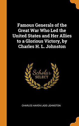 Famous Generals of the Great War Who: Charles Haven Ladd