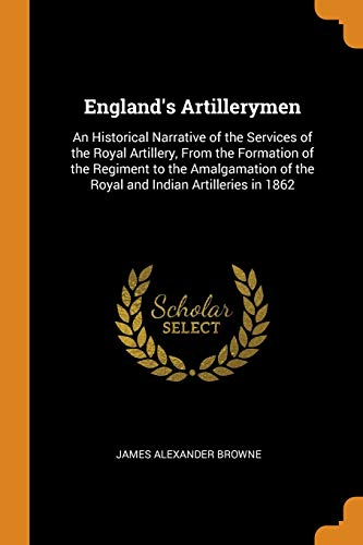 9780341912156: England's Artillerymen: An Historical Narrative of the Services of the Royal Artillery, From the Formation of the Regiment to the Amalgamation of the Royal and Indian Artilleries in 1862
