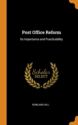 Post Office Reform: Its Importance and Practicability: Hill, Rowland