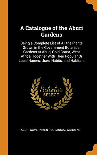 9780342330034: A Catalogue of the Aburi Gardens: Being a Complete List of All the Plants Grown in the Government Botanical Gardens at Aburi, Gold Coast, West Africa, ... Or Local Names, Uses, Habits, and Habitats