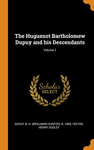 The Huguenot Bartholomew Dupuy and His Descendants;: B H B
