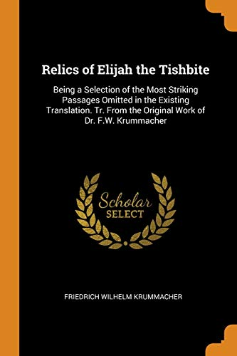 Relics of Elijah the Tishbite: Being a: Krummacher, Friedrich Wilhelm
