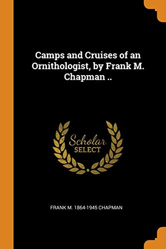 Camps and Cruises of an Ornithologist, by: Frank M 1864-1945