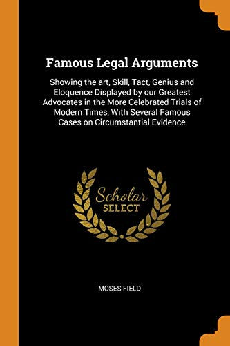 Famous Legal Arguments: Showing the art, Skill,: Moses Field