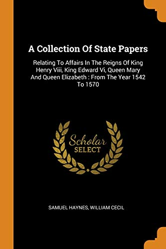 9780343131043: A Collection Of State Papers: Relating To Affairs In The Reigns Of King Henry Viii, King Edward Vi, Queen Mary And Queen Elizabeth : From The Year 1542 To 1570