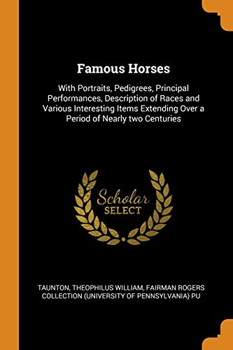 9780343203214: Famous Horses: With Portraits, Pedigrees, Principal Performances, Description of Races and Various Interesting Items Extending Over a Period of Nearly two Centuries