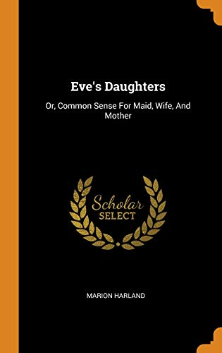 Eve's Daughters: Or, Common Sense For Maid,: Harland, Marion