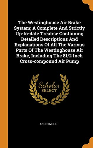 9780343358150: The Westinghouse Air Brake System; A Complete And Strictly Up-to-date Treatise Containing Detailed Descriptions And Explanations Of All The Various ... The 81/2 Inch Cross-compound Air Pump