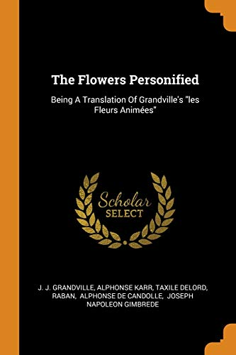 The Flowers Personified: Being a Translation of: J J Grandville,