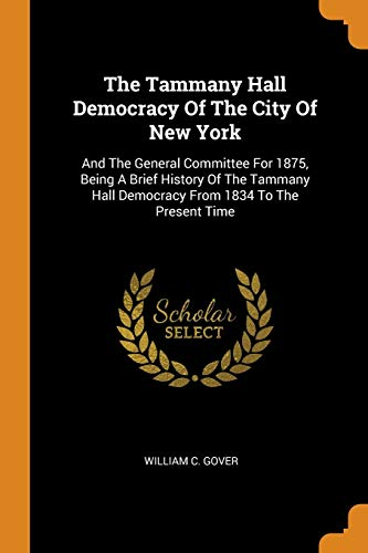 The Tammany Hall Democracy of the City: William C Gover