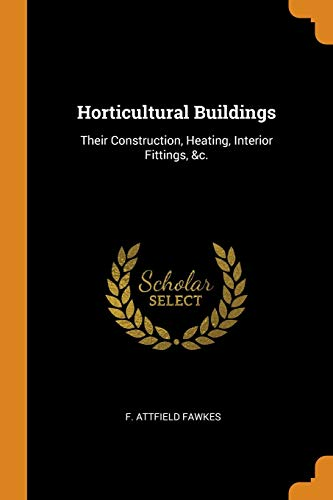 Horticultural Buildings: Their Construction, Heating, Interior Fittings,: F Attfield Fawkes
