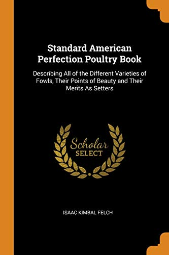 Standard American Perfection Poultry Book: Describing All: Isaac Kimbal Felch