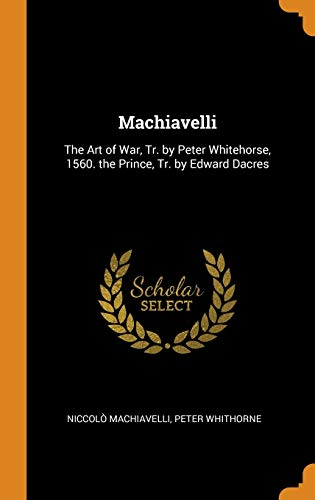 9780343735203: Machiavelli: The Art of War, Tr. by Peter Whitehorse, 1560. the Prince, Tr. by Edward Dacres