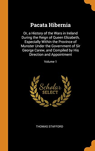 9780343798666: Pacata Hibernia: Or, a History of the Wars in Ireland During the Reign of Queen Elizabeth, Especially Within the Province of Munster Under the ... by His Direction and Appointment; Volume 1