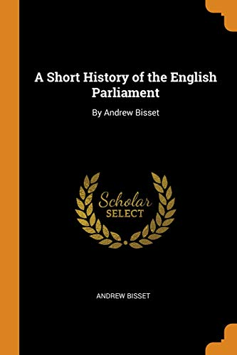 A Short History of the English Parliament: Bisset, Andrew