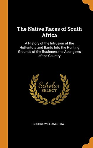 9780343898458: The Native Races of South Africa: A History of the Intrusion of the Hottentots and Bantu Into the Hunting Grounds of the Bushmen, the Aborigines of the Country