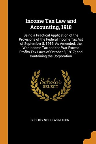 Income Tax Law and Accounting, 1918: Being: Godfrey Nicholas Nelson