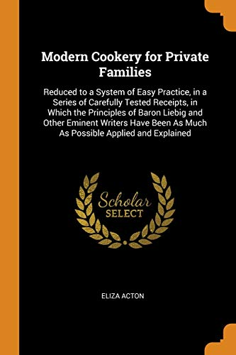 9780343935627: Modern Cookery for Private Families: Reduced to a System of Easy Practice, in a Series of Carefully Tested Receipts, in Which the Principles of Baron ... As Much As Possible Applied and Explained