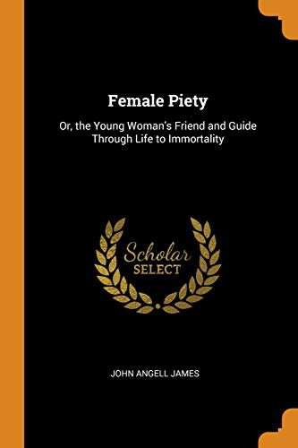 Female Piety: Or, the Young Woman's Friend: John Angell James