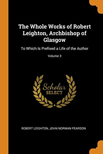 The Whole Works of Robert Leighton, Archbishop: Robert Leighton, John
