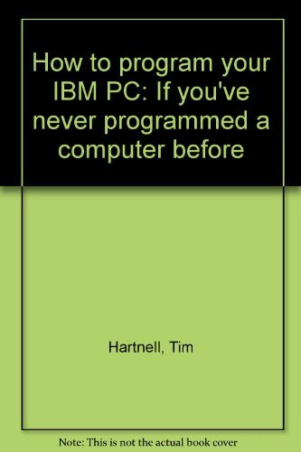How to program your IBM PC: If you've never programmed a computer before: Hartnell, Tim
