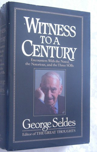 Witness to a Century: Encounters with the Noted, the Notorious, and the Three SOBs: Seldes, George