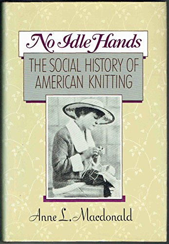 No Idle Hands: The Social History of American Knitting: MacDonald, Anne L.