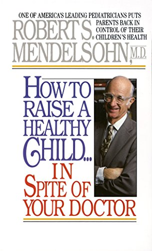 9780345342768: How to Raise a Healthy Child in Spite of Your Doctor: One of America's Leading Pediatricians Puts Parents Back in Control of Their Children's Health