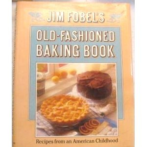 JIM FOBEL'S OLD-FASHIONED BAKING BOOK Recipes from an American Childhood
