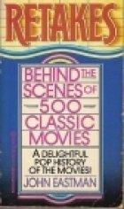 Retakes: Behind the Scenes of 500 Classic Movies: Eastman, John