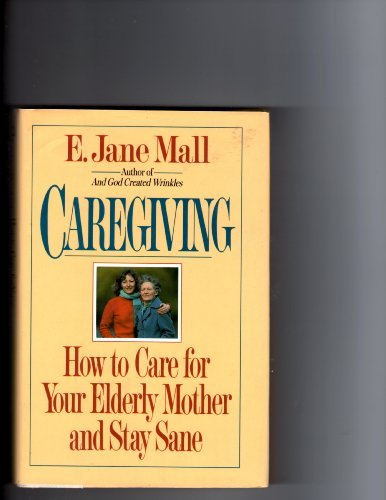 Caregiving: How to Care for Your Elderly: Mall, E. Jane