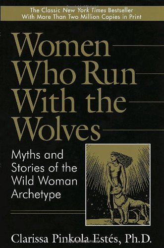 Women Who Run with the Wolves: Myths and Stories of the Wild Woman Archetype: Estes, Clarissa ...