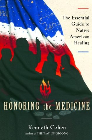 Honoring the Medicine: The Essential Guide to Native American Healing (Healing Arts): Ken Cohen