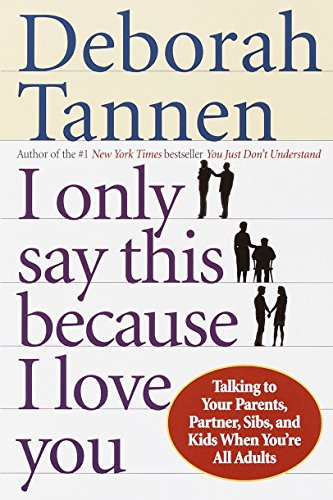 9780345407528: I Only Say This Because I Love You: Talking to Your Parents, Partner, Sibs, and Kids When You're All Adults