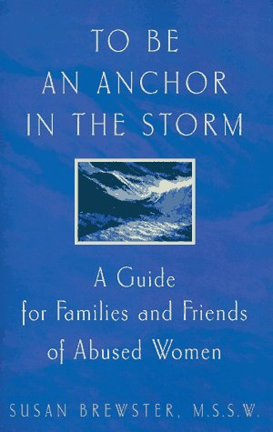 To Be An Anchor in the Storm: A Guide for Families and Friends of Abused Women: Brewster, Susan
